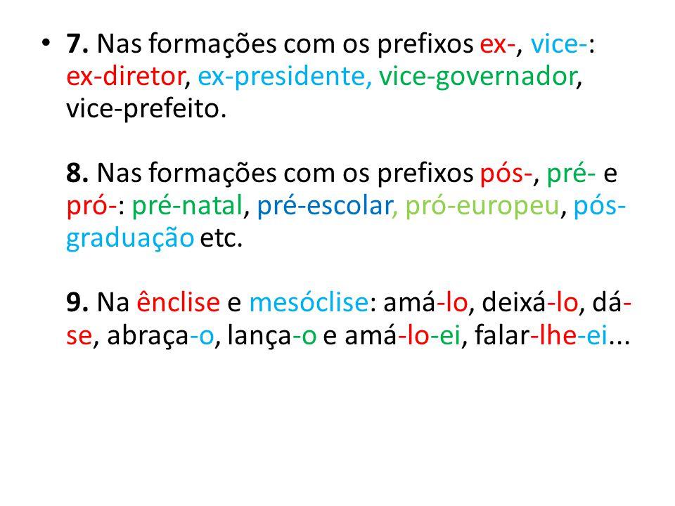 7. Nas formações com os prefixos ex-, vice-: ex-diretor, ex-presidente, vice-governador, vice-prefeito. 8. Nas formações com os prefixos pós-, pré- e