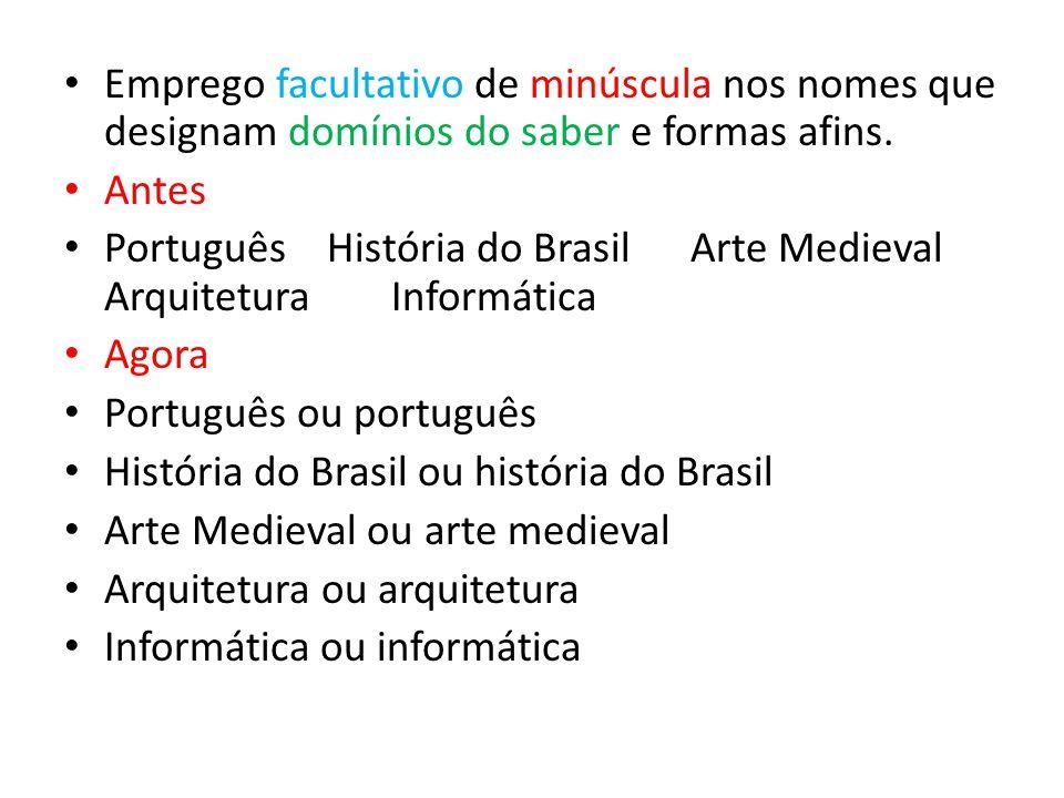 Emprego facultativo de minúscula nos nomes que designam domínios do saber e formas afins. Antes Português História do Brasil Arte Medieval Arquitetura