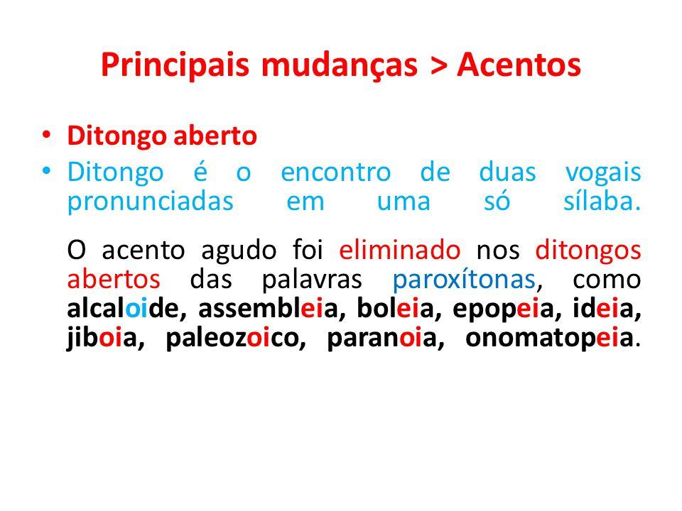 Principais mudanças > Acentos Ditongo aberto Ditongo é o encontro de duas vogais pronunciadas em uma só sílaba. O acento agudo foi eliminado nos diton