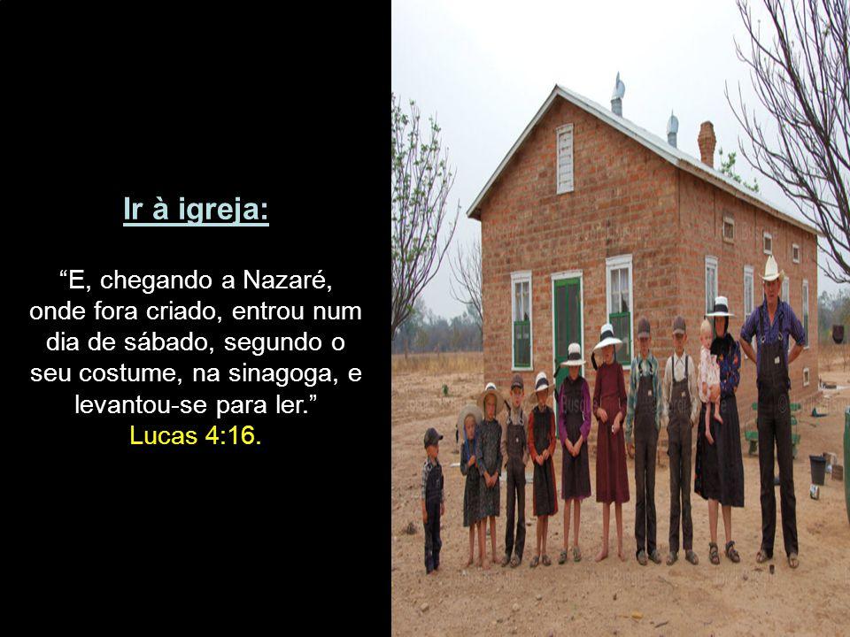 """Ir à igreja: """"E, chegando a Nazaré, onde fora criado, entrou num dia de sábado, segundo o seu costume, na sinagoga, e levantou-se para ler."""" Lucas 4:1"""