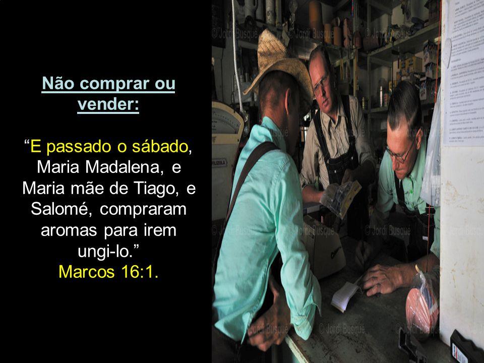 """Não comprar ou vender: """"E passado o sábado, Maria Madalena, e Maria mãe de Tiago, e Salomé, compraram aromas para irem ungi-lo."""" Marcos 16:1."""