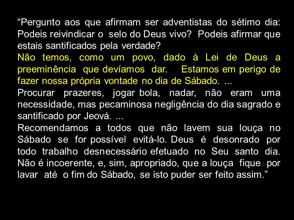 """""""Pergunto aos que afirmam ser adventistas do sétimo dia: Podeis reivindicar o selo do Deus vivo? Podeis afirmar que estais santificados pela verdade?"""