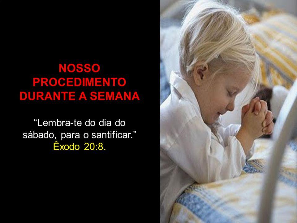 """NOSSO PROCEDIMENTO DURANTE A SEMANA """"Lembra-te do dia do sábado, para o santificar."""" Êxodo 20:8."""