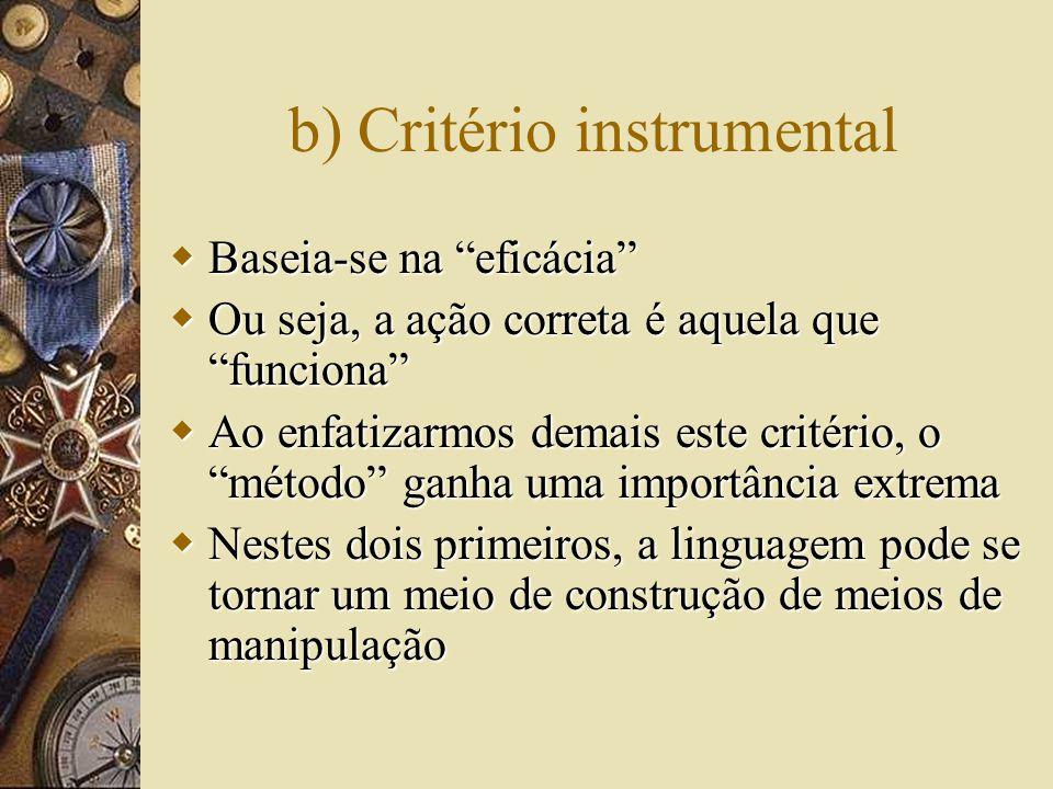 b) Critério instrumental  Baseia-se na eficácia  Ou seja, a ação correta é aquela que funciona  Ao enfatizarmos demais este critério, o método ganha uma importância extrema  Nestes dois primeiros, a linguagem pode se tornar um meio de construção de meios de manipulação