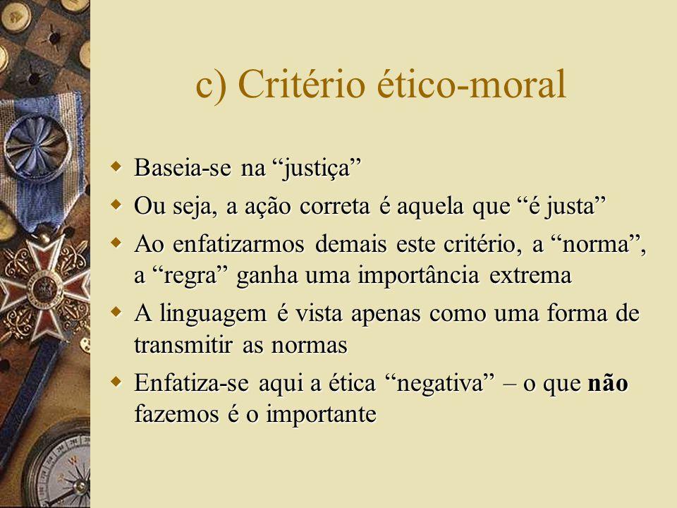c) Critério ético-moral  Baseia-se na justiça  Ou seja, a ação correta é aquela que é justa  Ao enfatizarmos demais este critério, a norma , a regra ganha uma importância extrema  A linguagem é vista apenas como uma forma de transmitir as normas  Enfatiza-se aqui a ética negativa – o que não fazemos é o importante