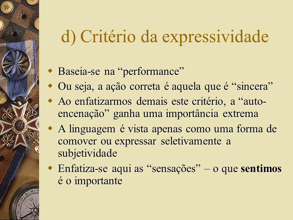 d) Critério da expressividade  Baseia-se na performance  Ou seja, a ação correta é aquela que é sincera  Ao enfatizarmos demais este critério, a auto- encenação ganha uma importância extrema  A linguagem é vista apenas como uma forma de comover ou expressar seletivamente a subjetividade  Enfatiza-se aqui as sensações – o que sentimos é o importante