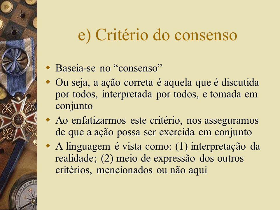 e) Critério do consenso  Baseia-se no consenso  Ou seja, a ação correta é aquela que é discutida por todos, interpretada por todos, e tomada em conjunto  Ao enfatizarmos este critério, nos asseguramos de que a ação possa ser exercida em conjunto  A linguagem é vista como: (1) interpretação da realidade; (2) meio de expressão dos outros critérios, mencionados ou não aqui