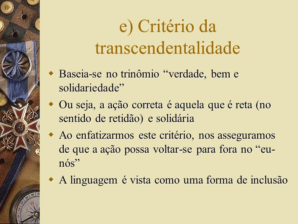 e) Critério da transcendentalidade  Baseia-se no trinômio verdade, bem e solidariedade  Ou seja, a ação correta é aquela que é reta (no sentido de retidão) e solidária  Ao enfatizarmos este critério, nos asseguramos de que a ação possa voltar-se para fora no eu- nós  A linguagem é vista como uma forma de inclusão