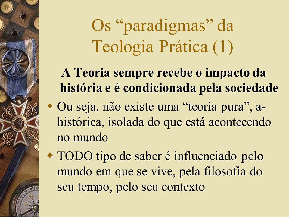 Os paradigmas da Teologia Prática (1) A Teoria sempre recebe o impacto da história e é condicionada pela sociedade  Ou seja, não existe uma teoria pura , a- histórica, isolada do que está acontecendo no mundo  TODO tipo de saber é influenciado pelo mundo em que se vive, pela filosofia do seu tempo, pelo seu contexto