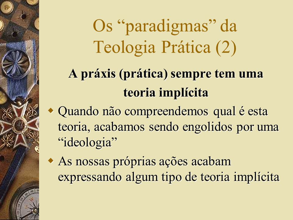 Os paradigmas da Teologia Prática (2) A práxis (prática) sempre tem uma teoria implícita  Quando não compreendemos qual é esta teoria, acabamos sendo engolidos por uma ideologia  As nossas próprias ações acabam expressando algum tipo de teoria implícita
