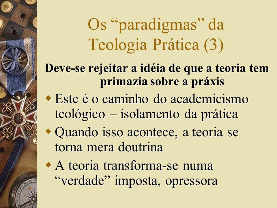 Os paradigmas da Teologia Prática (4) Da mesma forma, deve-se rejeitar a primazia da práxis sobre a teoria  Este é o caminho do tradicionalismo – o que se faz e como se faz nunca é modificado  Neste caso, a teoria acaba apenas legitimando a prática, podendo ser manipulada  Elimina-se a visão crítica da realidade