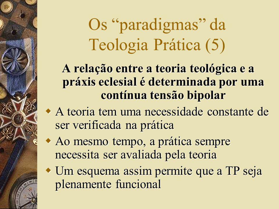 Os paradigmas da Teologia Prática (5) A relação entre a teoria teológica e a práxis eclesial é determinada por uma contínua tensão bipolar  A teoria tem uma necessidade constante de ser verificada na prática  Ao mesmo tempo, a prática sempre necessita ser avaliada pela teoria  Um esquema assim permite que a TP seja plenamente funcional