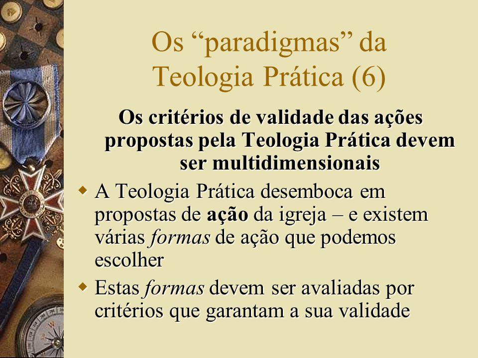 Os paradigmas da Teologia Prática (6) Os critérios de validade das ações propostas pela Teologia Prática devem ser multidimensionais  A Teologia Prática desemboca em propostas de ação da igreja – e existem várias formas de ação que podemos escolher  Estas formas devem ser avaliadas por critérios que garantam a sua validade