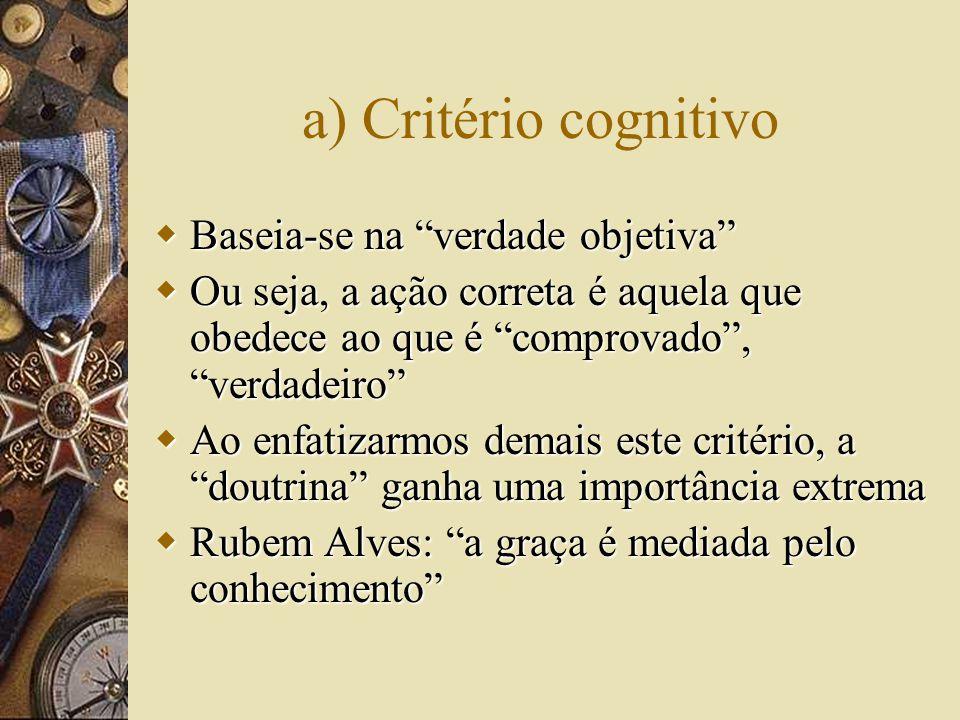 a) Critério cognitivo  Baseia-se na verdade objetiva  Ou seja, a ação correta é aquela que obedece ao que é comprovado , verdadeiro  Ao enfatizarmos demais este critério, a doutrina ganha uma importância extrema  Rubem Alves: a graça é mediada pelo conhecimento