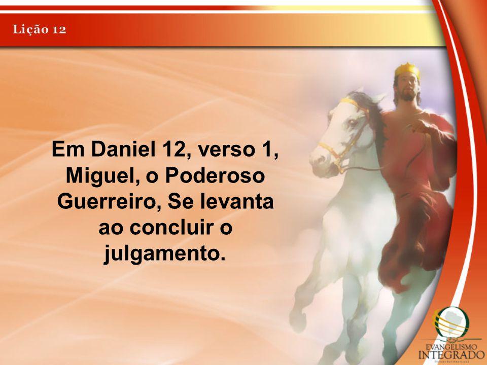 Em Daniel 12, verso 1, Miguel, o Poderoso Guerreiro, Se levanta ao concluir o julgamento.