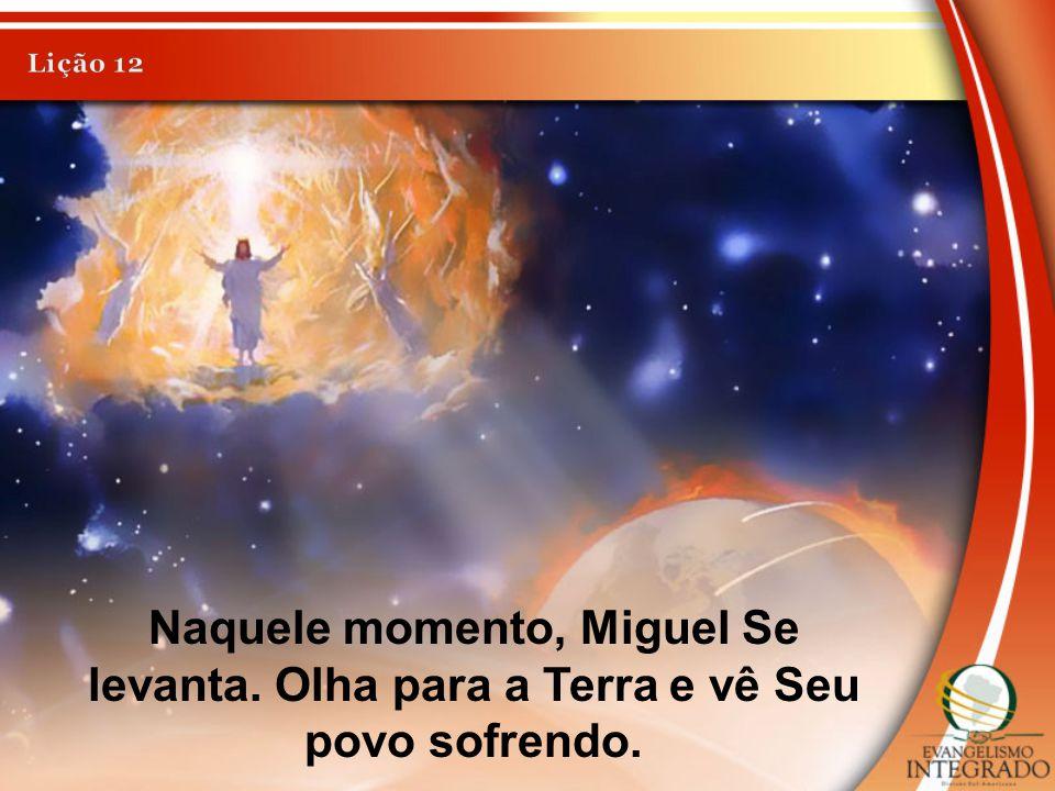 Naquele momento, Miguel Se levanta. Olha para a Terra e vê Seu povo sofrendo.
