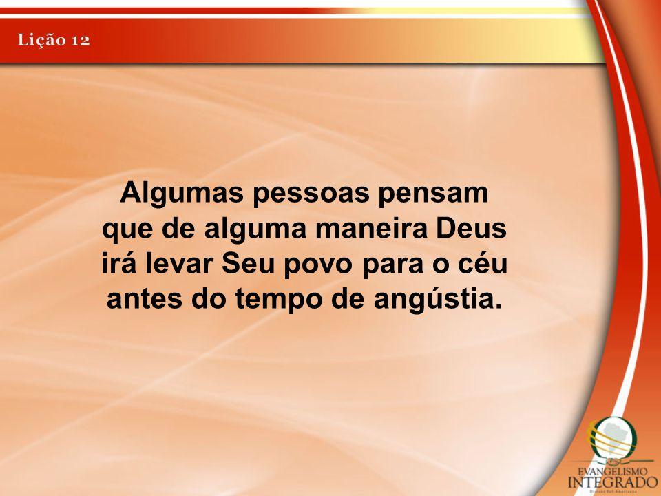 Algumas pessoas pensam que de alguma maneira Deus irá levar Seu povo para o céu antes do tempo de angústia.