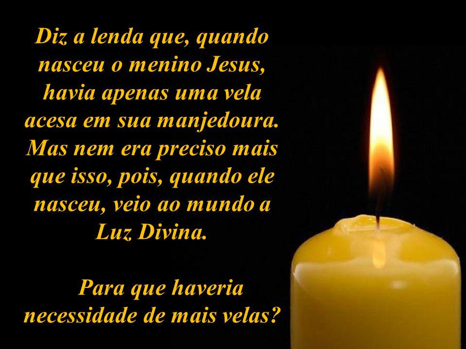 Diz a lenda que, quando nasceu o menino Jesus, havia apenas uma vela acesa em sua manjedoura.
