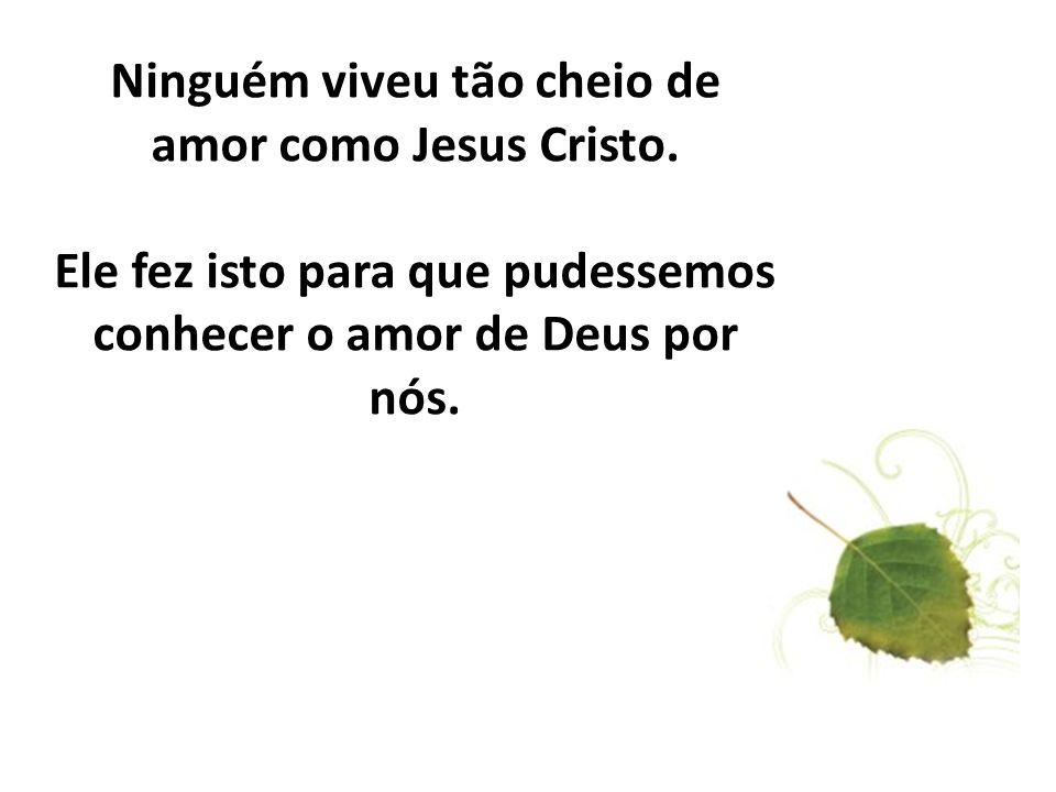Ninguém viveu tão cheio de amor como Jesus Cristo. Ele fez isto para que pudessemos conhecer o amor de Deus por nós.