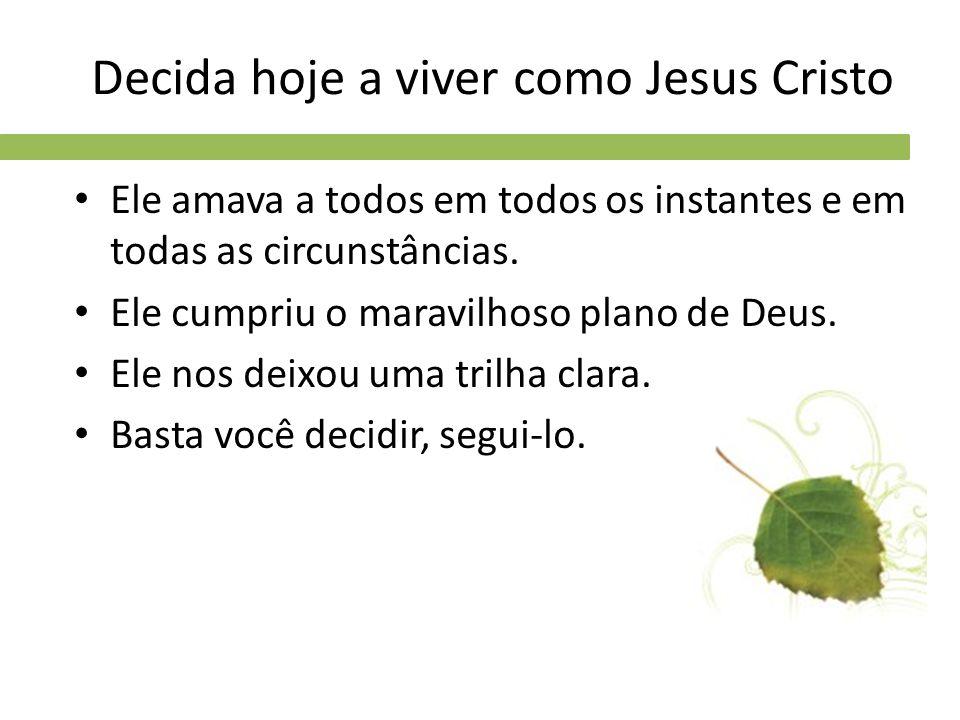 Decida hoje a viver como Jesus Cristo Ele amava a todos em todos os instantes e em todas as circunstâncias. Ele cumpriu o maravilhoso plano de Deus. E