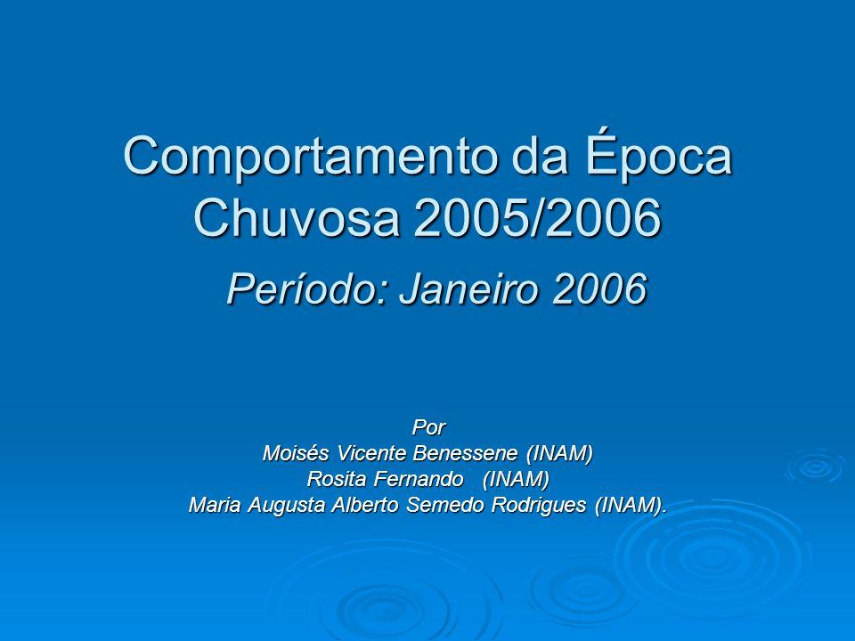 Comportamento da Época Chuvosa 2005/2006 Período: Janeiro 2006 Por Moisés Vicente Benessene (INAM) Rosita Fernando (INAM) Maria Augusta Alberto Semedo Rodrigues (INAM).