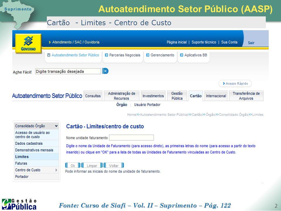 gestaopublica.com.br 2 Cartão - Limites - Centro de Custo Autoatendimento Setor Público (AASP) Fonte: Curso de Siafi – Vol. II – Suprimento – Pág. 122