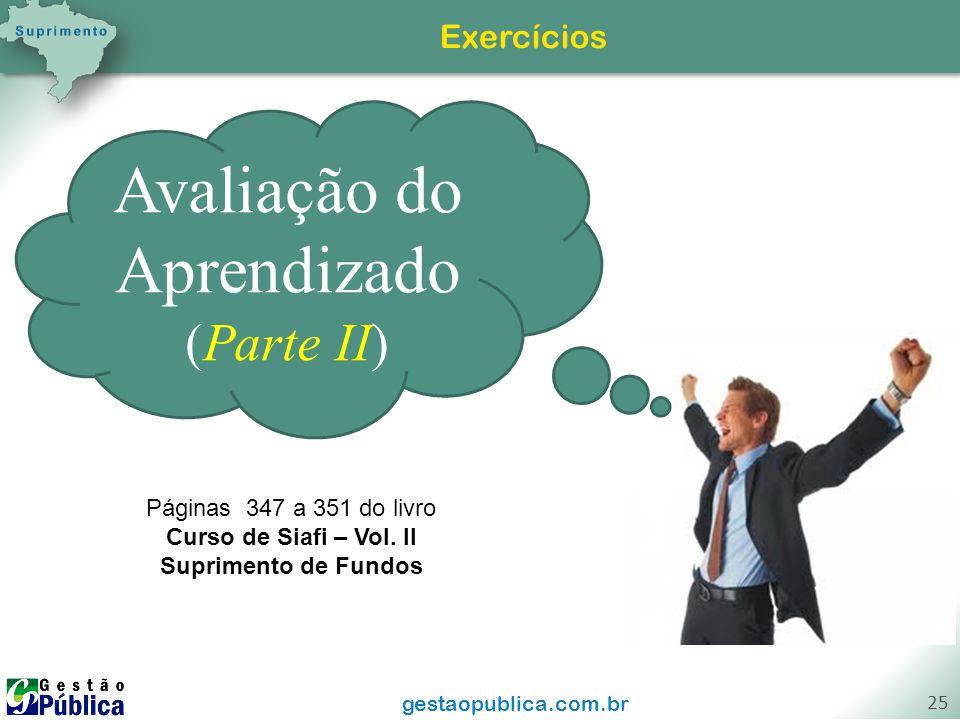 gestaopublica.com.br 25 Exercícios Avaliação do Aprendizado (Parte II) Páginas 347 a 351 do livro Curso de Siafi – Vol. II Suprimento de Fundos