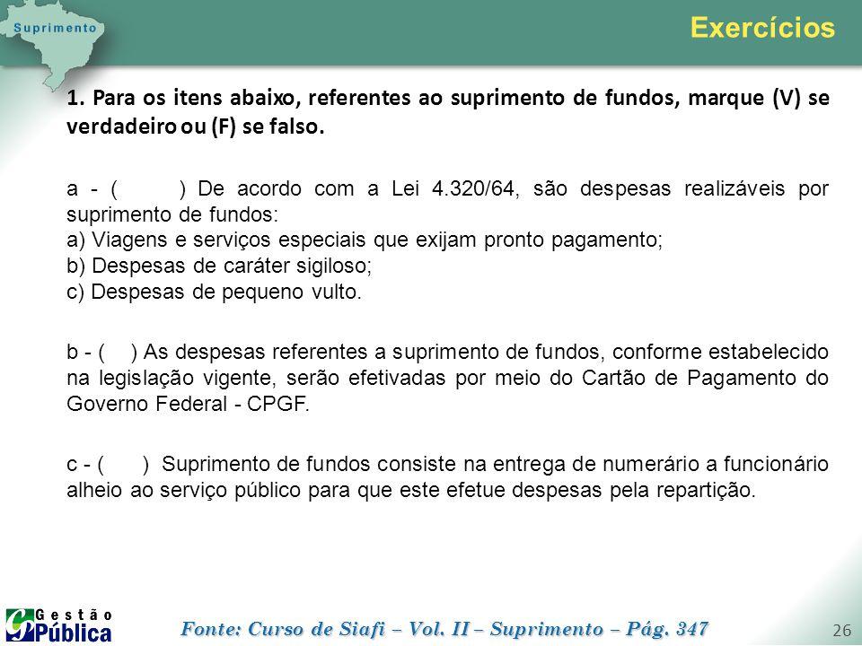 gestaopublica.com.br 26 1. Para os itens abaixo, referentes ao suprimento de fundos, marque (V) se verdadeiro ou (F) se falso. a - ( ) De acordo com a