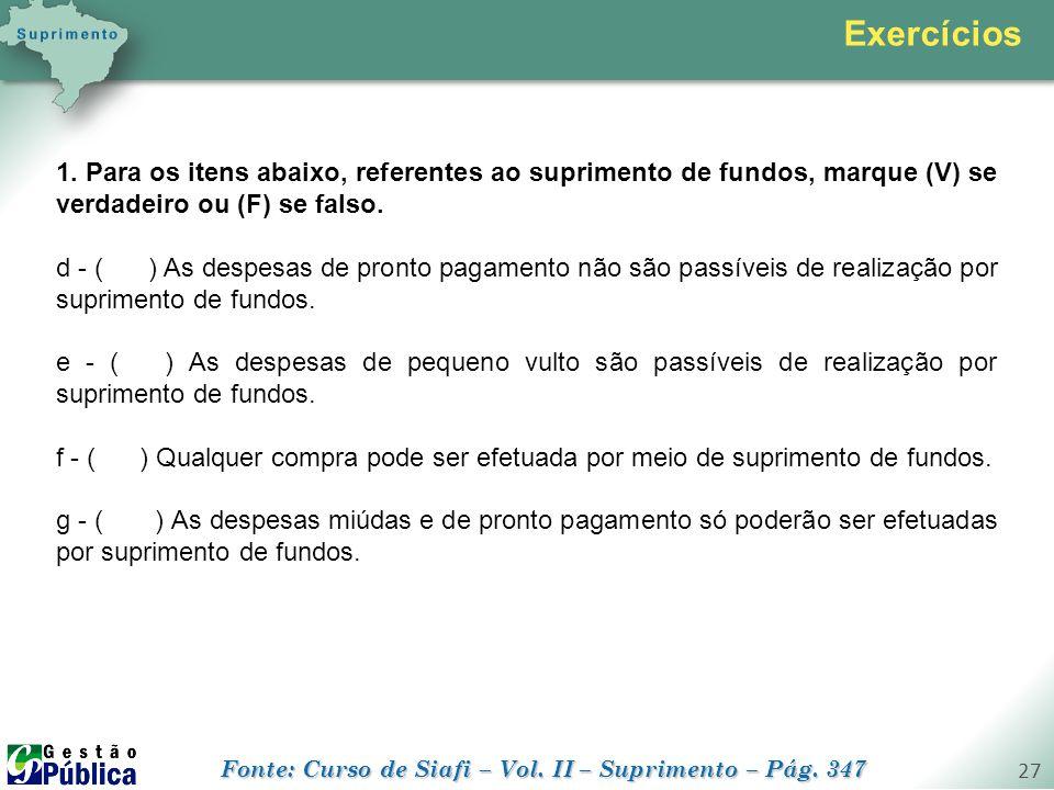 gestaopublica.com.br 27 1. Para os itens abaixo, referentes ao suprimento de fundos, marque (V) se verdadeiro ou (F) se falso. d - ( ) As despesas de