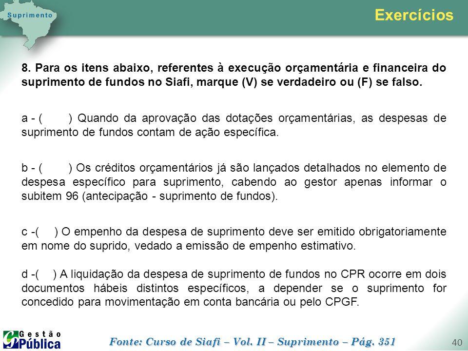 gestaopublica.com.br 40 Exercícios 8. Para os itens abaixo, referentes à execução orçamentária e financeira do suprimento de fundos no Siafi, marque (