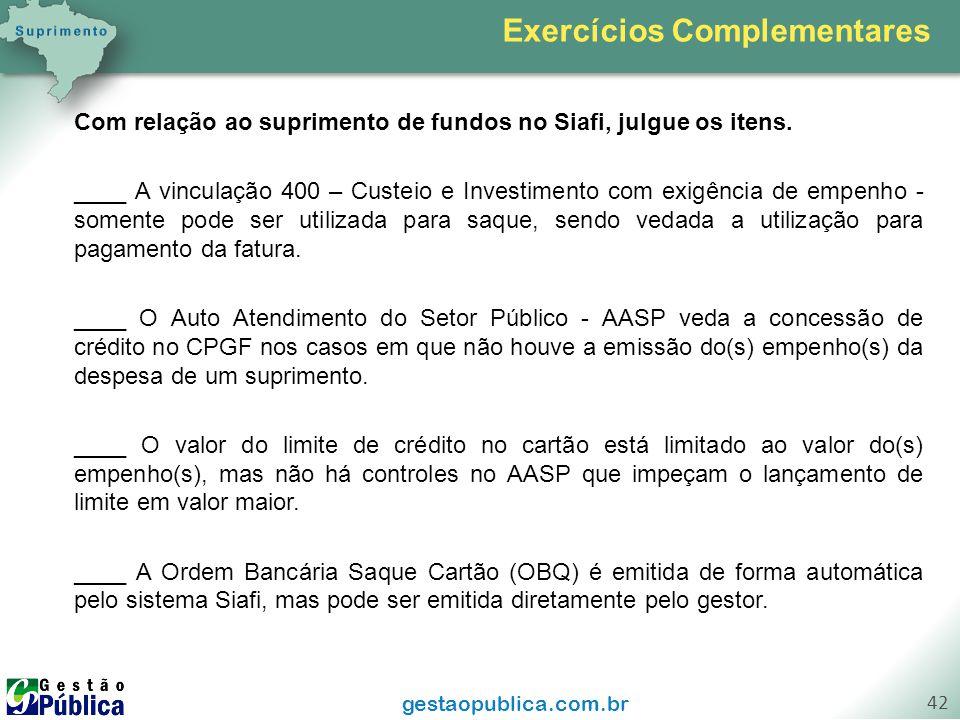gestaopublica.com.br 42 Com relação ao suprimento de fundos no Siafi, julgue os itens. ____ A vinculação 400 – Custeio e Investimento com exigência de