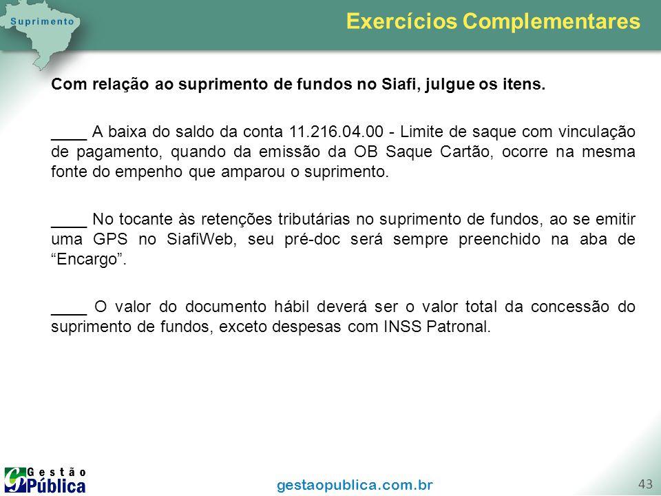 gestaopublica.com.br 43 Com relação ao suprimento de fundos no Siafi, julgue os itens. ____ A baixa do saldo da conta 11.216.04.00 - Limite de saque c
