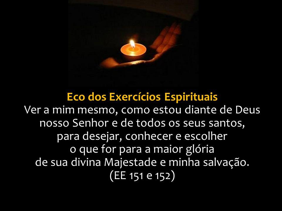 Eco dos Exercícios Espirituais Ver a mim mesmo, como estou diante de Deus nosso Senhor e de todos os seus santos, para desejar, conhecer e escolher o