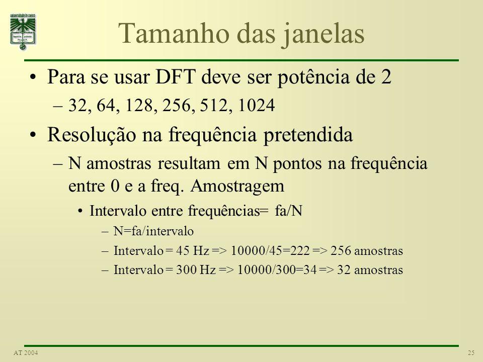 25AT 2004 Tamanho das janelas Para se usar DFT deve ser potência de 2 –32, 64, 128, 256, 512, 1024 Resolução na frequência pretendida –N amostras resu