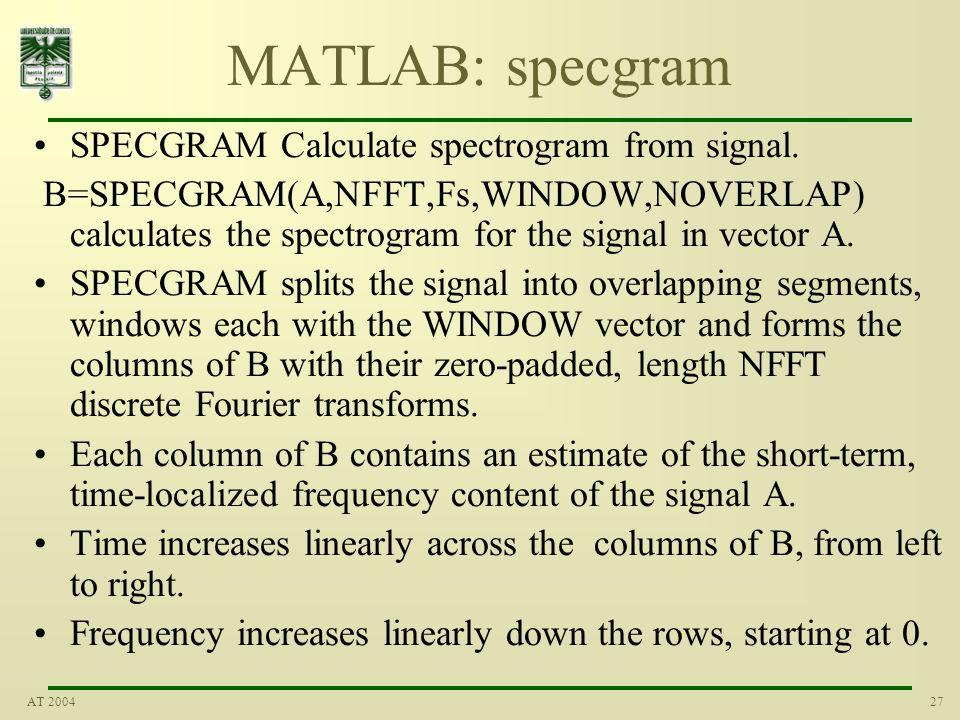 27AT 2004 MATLAB: specgram SPECGRAM Calculate spectrogram from signal. B=SPECGRAM(A,NFFT,Fs,WINDOW,NOVERLAP) calculates the spectrogram for the signal