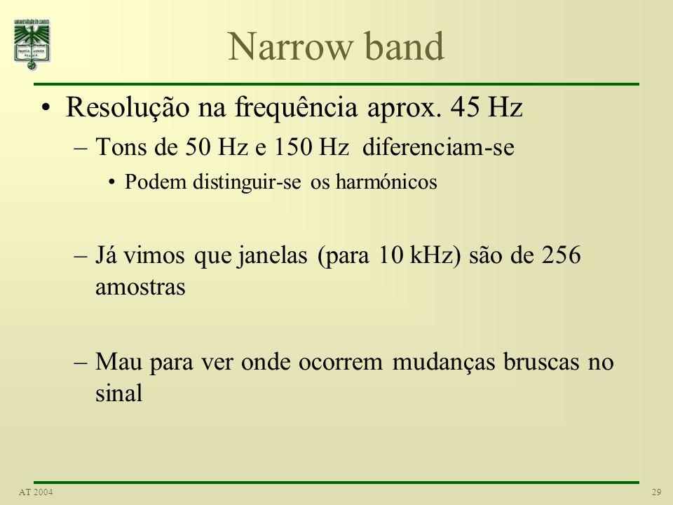 29AT 2004 Narrow band Resolução na frequência aprox. 45 Hz –Tons de 50 Hz e 150 Hz diferenciam-se Podem distinguir-se os harmónicos –Já vimos que jane