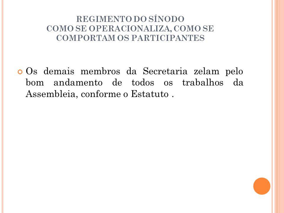 REGIMENTO DO SÍNODO COMO SE OPERACIONALIZA, COMO SE COMPORTAM OS PARTICIPANTES Os demais membros da Secretaria zelam pelo bom andamento de todos os trabalhos da Assembleia, conforme o Estatuto.