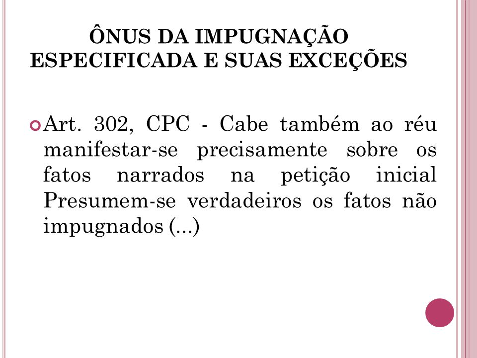 ÔNUS DA IMPUGNAÇÃO ESPECIFICADA E SUAS EXCEÇÕES Art. 302, CPC - Cabe também ao réu manifestar-se precisamente sobre os fatos narrados na petição inici