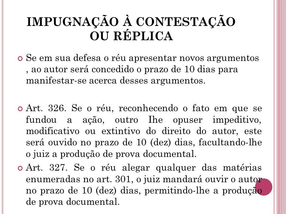 IMPUGNAÇÃO À CONTESTAÇÃO OU RÉPLICA Se em sua defesa o réu apresentar novos argumentos, ao autor será concedido o prazo de 10 dias para manifestar-se