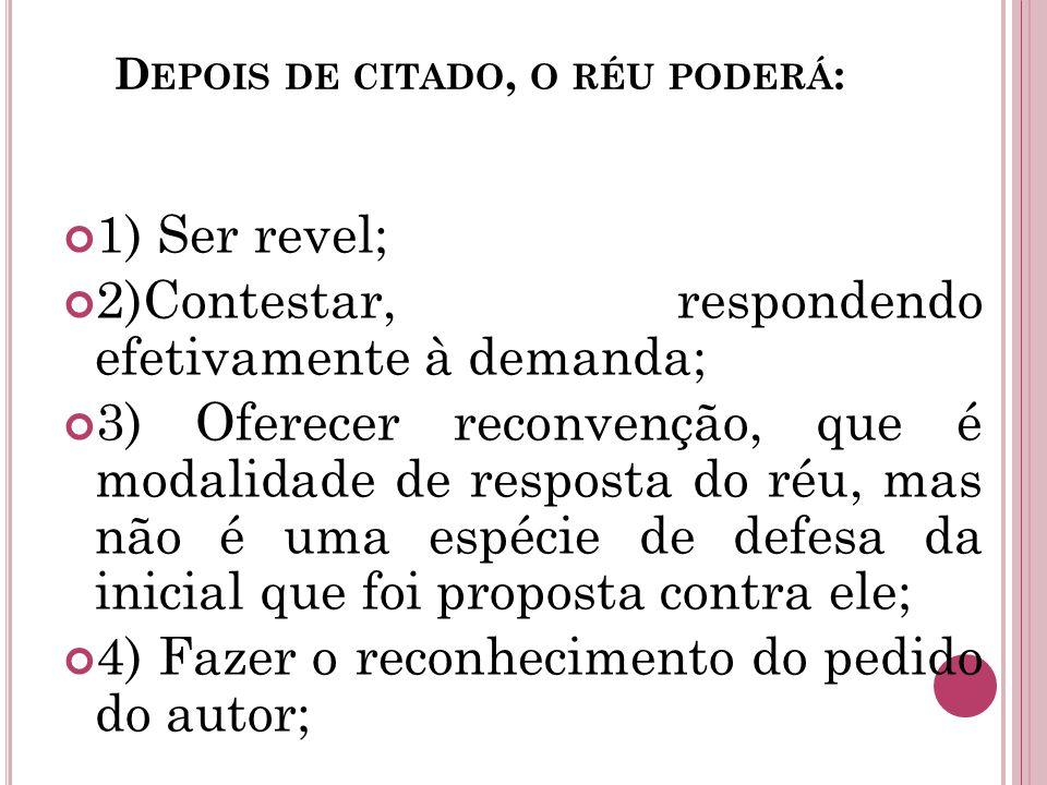 D EPOIS DE CITADO, O RÉU PODERÁ : 1) Ser revel; 2)Contestar, respondendo efetivamente à demanda; 3) Oferecer reconvenção, que é modalidade de resposta