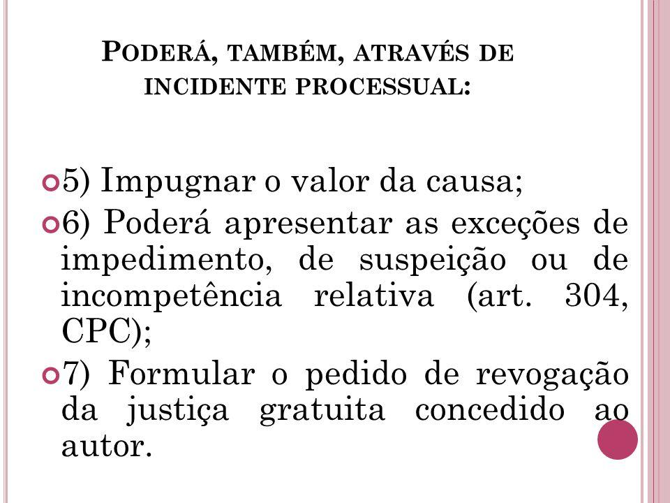 P ODERÁ, TAMBÉM, ATRAVÉS DE INCIDENTE PROCESSUAL : 5) Impugnar o valor da causa; 6) Poderá apresentar as exceções de impedimento, de suspeição ou de incompetência relativa (art.