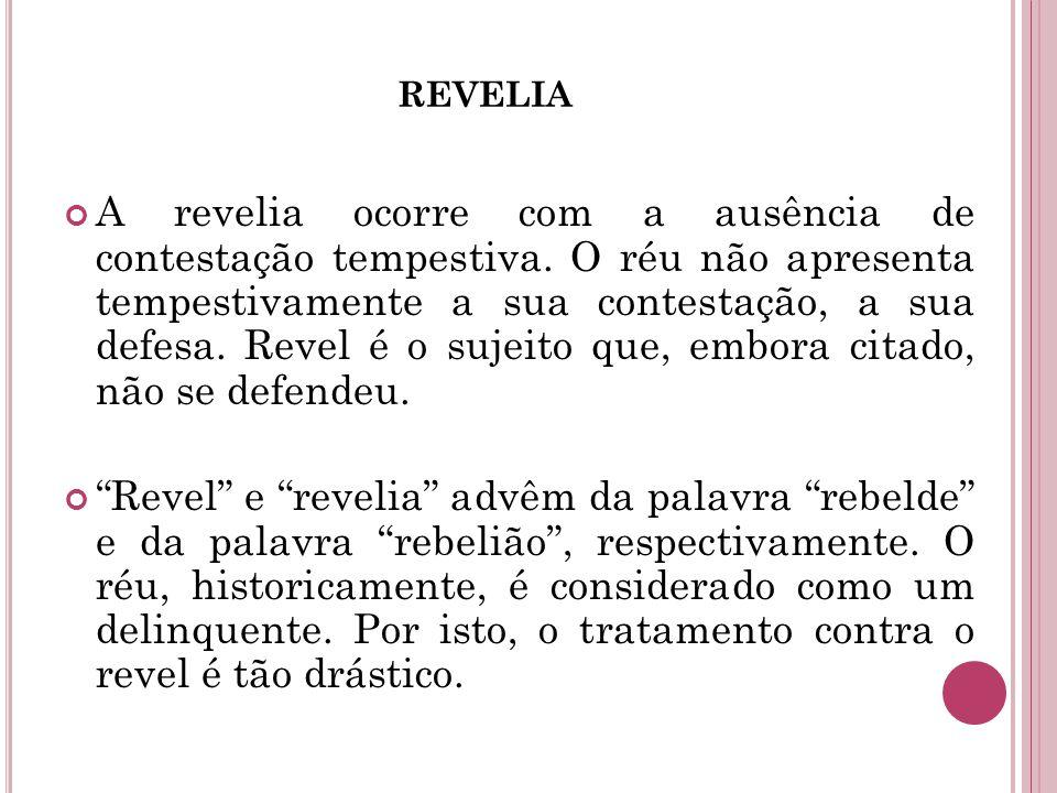 REVELIA A revelia ocorre com a ausência de contestação tempestiva. O réu não apresenta tempestivamente a sua contestação, a sua defesa. Revel é o suje
