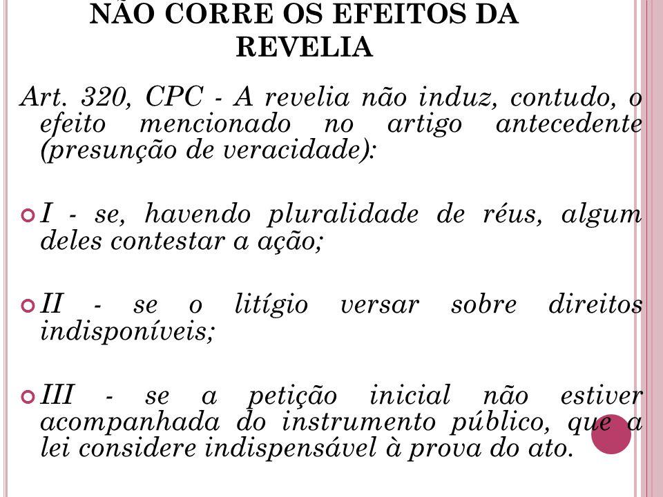 NÃO CORRE OS EFEITOS DA REVELIA Art. 320, CPC - A revelia não induz, contudo, o efeito mencionado no artigo antecedente (presunção de veracidade): I -