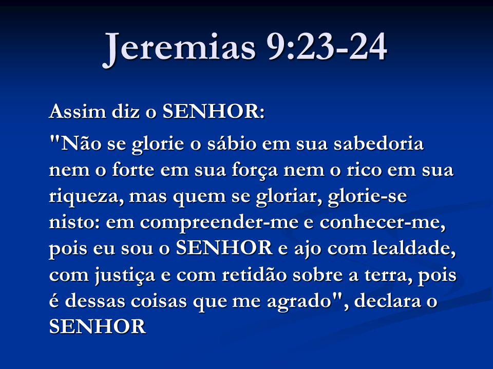 Jeremias 9:23-24 Assim diz o SENHOR: Não se glorie o sábio em sua sabedoria nem o forte em sua força nem o rico em sua riqueza, mas quem se gloriar, glorie-se nisto: em compreender-me e conhecer-me, pois eu sou o SENHOR e ajo com lealdade, com justiça e com retidão sobre a terra, pois é dessas coisas que me agrado , declara o SENHOR