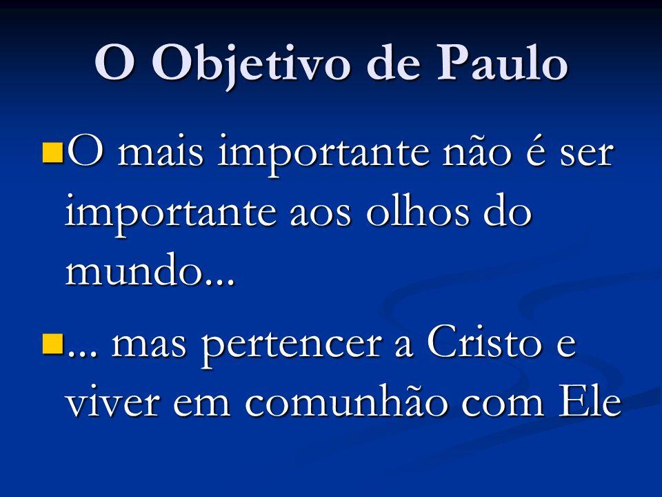 O Objetivo de Paulo O mais importante não é ser importante aos olhos do mundo......