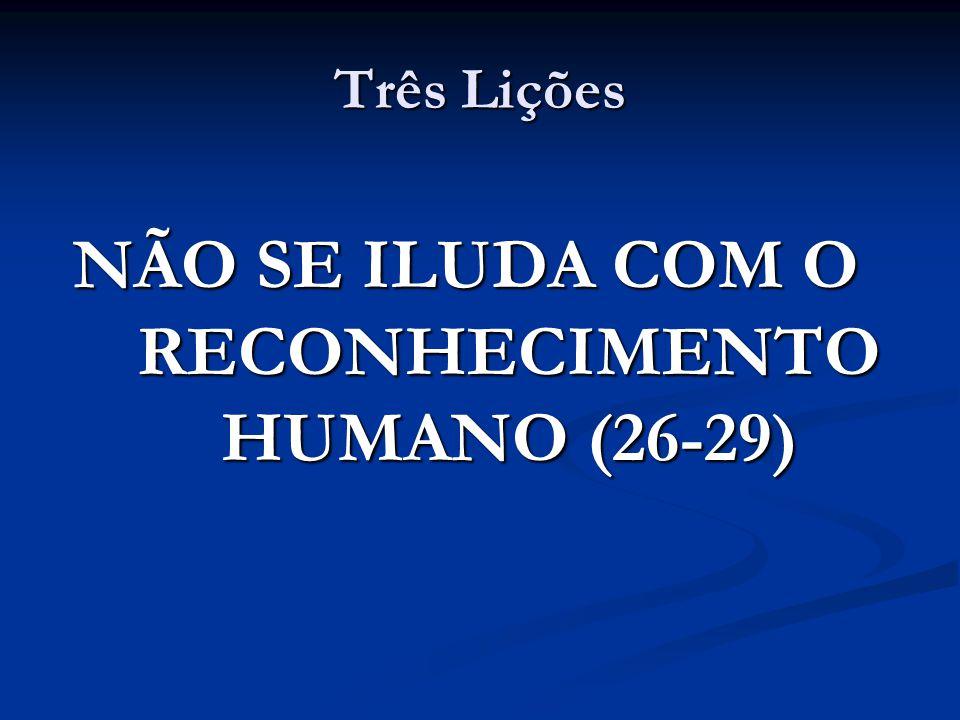 Três Lições NÃO SE ILUDA COM O RECONHECIMENTO HUMANO (26-29)