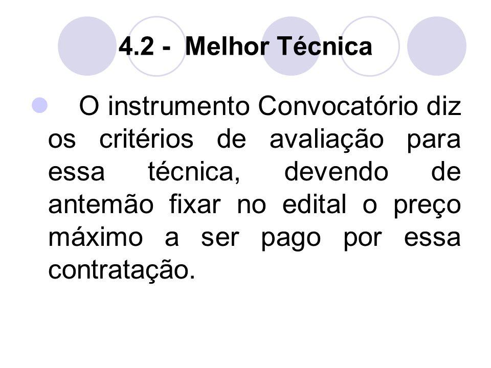 4.2 - Melhor Técnica O instrumento Convocatório diz os critérios de avaliação para essa técnica, devendo de antemão fixar no edital o preço máximo a ser pago por essa contratação.