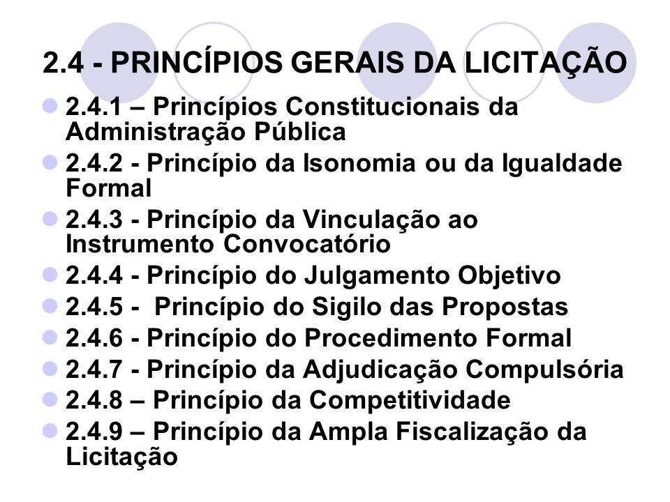 2.4 - PRINCÍPIOS GERAIS DA LICITAÇÃO 2.4.1 – Princípios Constitucionais da Administração Pública 2.4.2 - Princípio da Isonomia ou da Igualdade Formal 2.4.3 - Princípio da Vinculação ao Instrumento Convocatório 2.4.4 - Princípio do Julgamento Objetivo 2.4.5 - Princípio do Sigilo das Propostas 2.4.6 - Princípio do Procedimento Formal 2.4.7 - Princípio da Adjudicação Compulsória 2.4.8 – Princípio da Competitividade 2.4.9 – Princípio da Ampla Fiscalização da Licitação