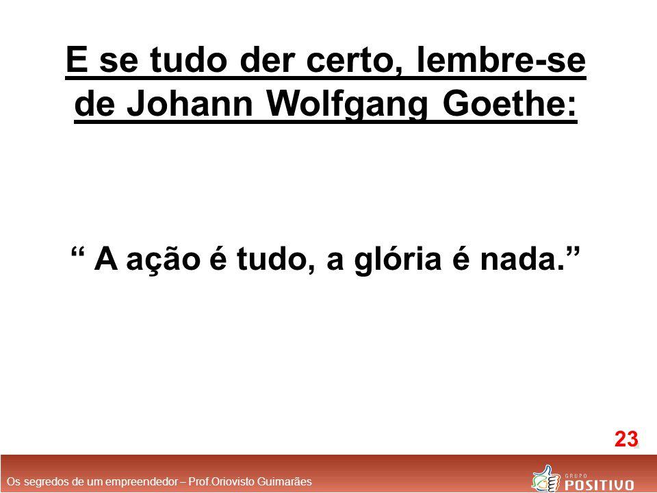 E se tudo der certo, lembre-se de Johann Wolfgang Goethe: A ação é tudo, a glória é nada. Os segredos de um empreendedor – Prof.Oriovisto Guimarães 23