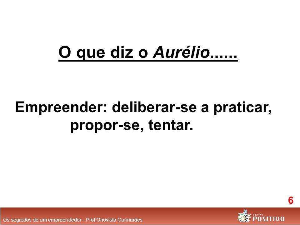O que diz o Aurélio...... Empreender: deliberar-se a praticar, propor-se, tentar. Os segredos de um empreendedor – Prof.Oriovisto Guimarães 6